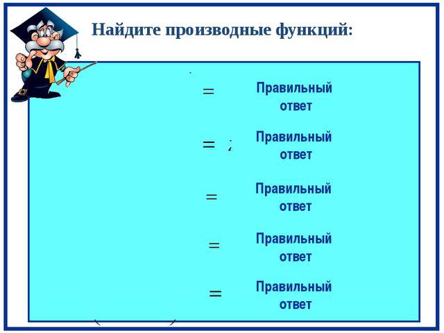 Найдите производные функций: Правильный ответ Правильный ответ Правильный от...