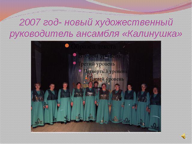 2007 год- новый художественный руководитель ансамбля «Калинушка»