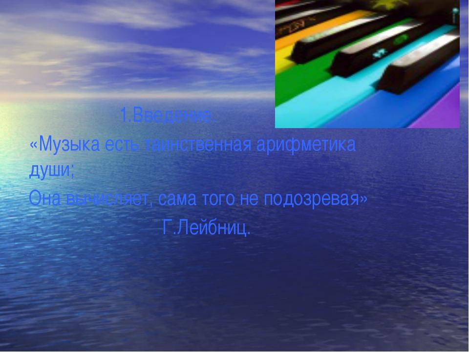 1.Введение. «Музыка есть таинственная арифметика души; Она вычисляет, сама т...