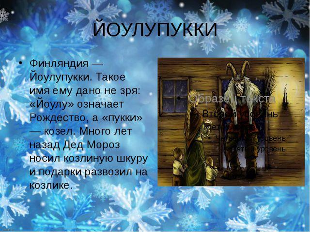 ЙОУЛУПУККИ Финляндия — Йоулупукки. Такое имя ему дано не зря: «Йоулу» означае...