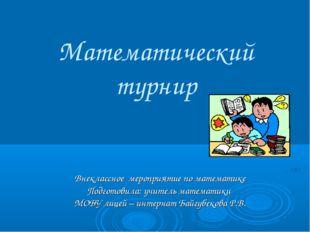 Математический турнир Внеклассное мероприятие по математике Подготовила: учит
