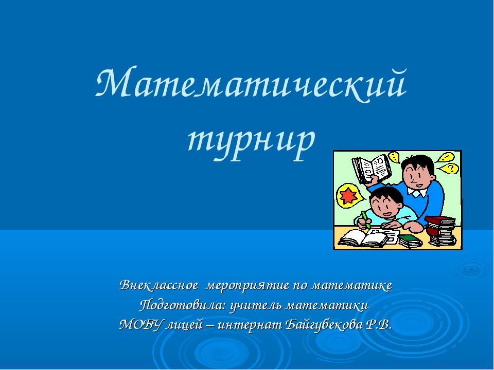 Математический турнир Внеклассное мероприятие по математике Подготовила: учит...