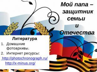 Литература Домашние фотоархивы. Интернет ресурсы: http://photochronograph.ru/