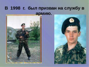 В 1998 г. был призван на службу в армию.