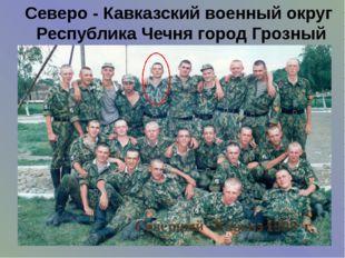 Северо - Кавказский военный округ Республика Чечня город Грозный