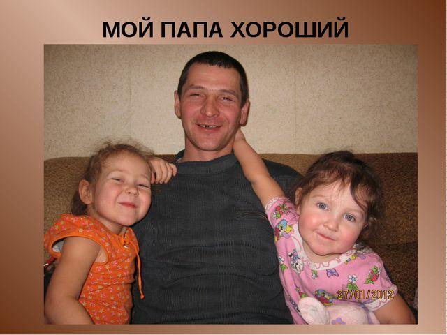 МОЙ ПАПА ХОРОШИЙ