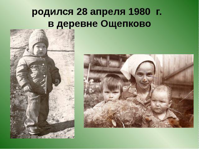 родился 28 апреля 1980 г. в деревне Ощепково