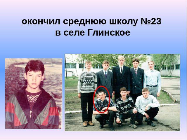 окончил среднюю школу №23 в селе Глинское