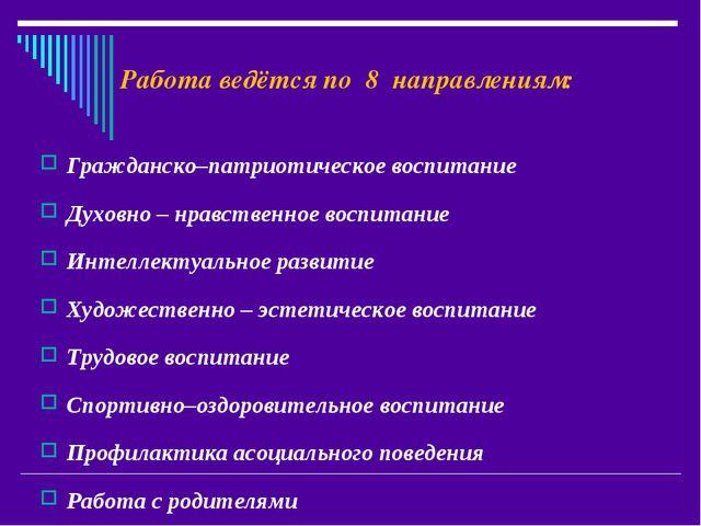 Работа ведётся по 8 направлениям: Гражданско–патриотическое воспитание Духовн...