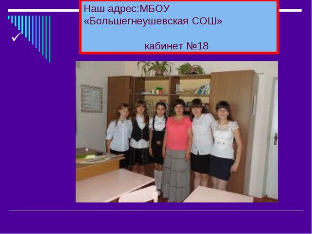 Наш адрес:МБОУ «Большегнеушевская СОШ» кабинет №18