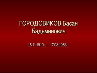 ГОРОДОВИКОВ Басан Бадьминович 15.11.1910г. – 17.08.1983г.
