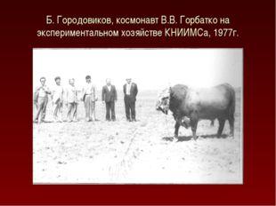 Б. Городовиков, космонавт В.В. Горбатко на экспериментальном хозяйстве КНИИМС