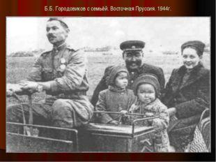 Б.Б. Городовиков с семьёй. Восточная Пруссия. 1944г.