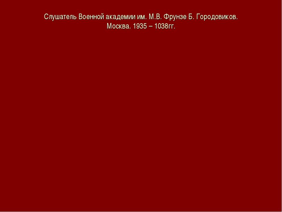 Слушатель Военной академии им. М.В. Фрунзе Б. Городовиков. Москва. 1935 – 103...