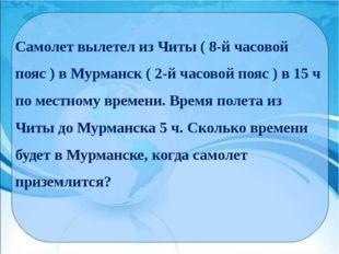 Самолет вылетел из Читы ( 8-й часовой пояс ) в Мурманск ( 2-й часовой пояс )