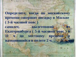 Определите, когда по московскому времени совершит посадку в Москве ( 3-й час