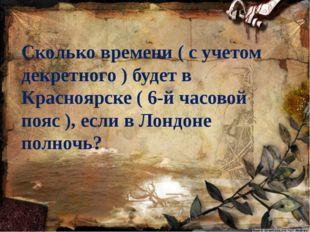 Сколько времени ( с учетом декретного ) будет в Красноярске ( 6-й часовой поя