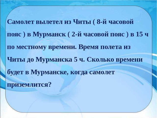 Самолет вылетел из Читы ( 8-й часовой пояс ) в Мурманск ( 2-й часовой пояс )...