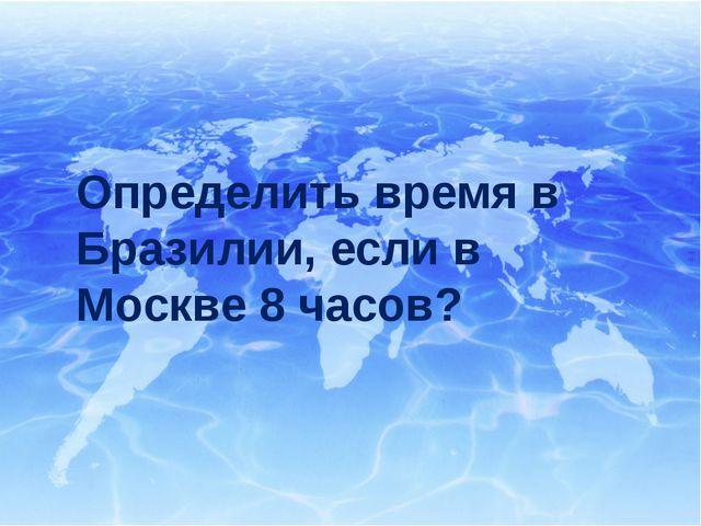 Определить время в Бразилии, если в Москве 8 часов?