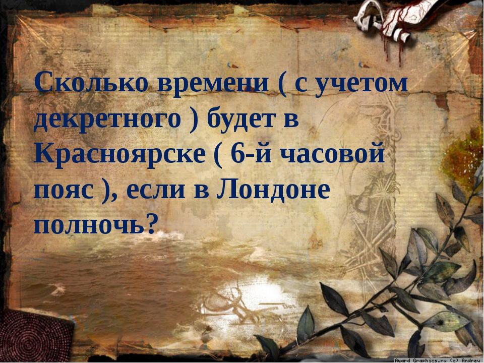 Сколько времени ( с учетом декретного ) будет в Красноярске ( 6-й часовой поя...