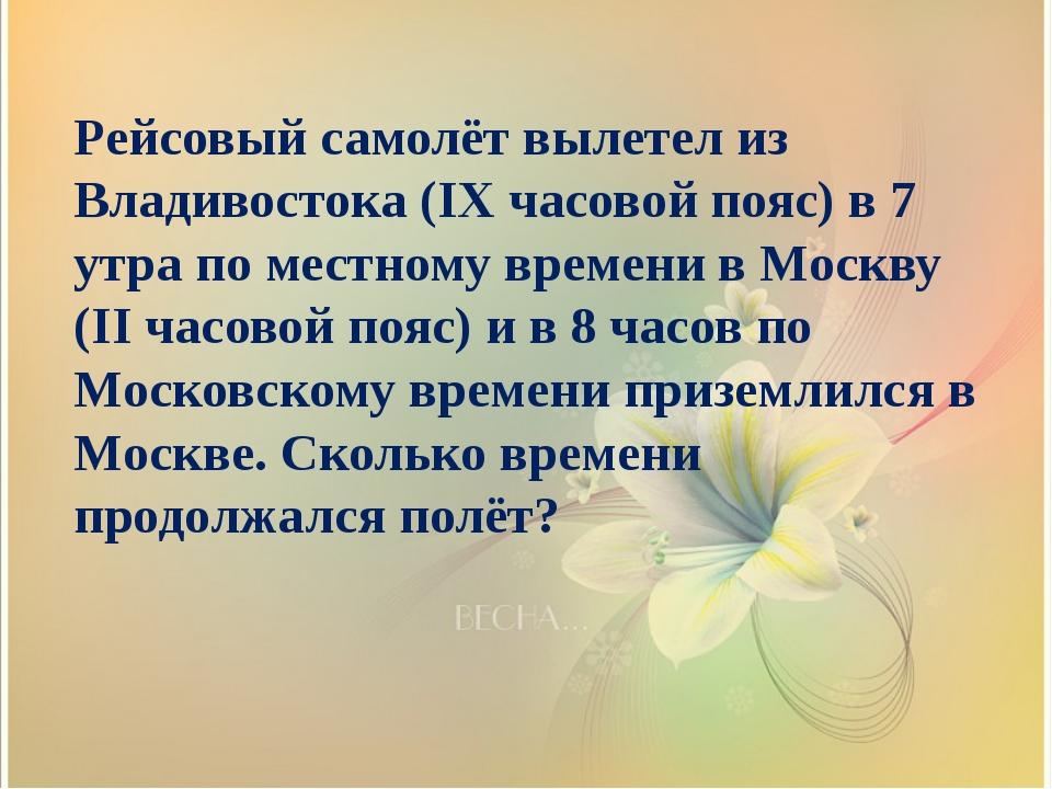 Рейсовый самолёт вылетел из Владивостока (IX часовой пояс) в 7 утра по местно...