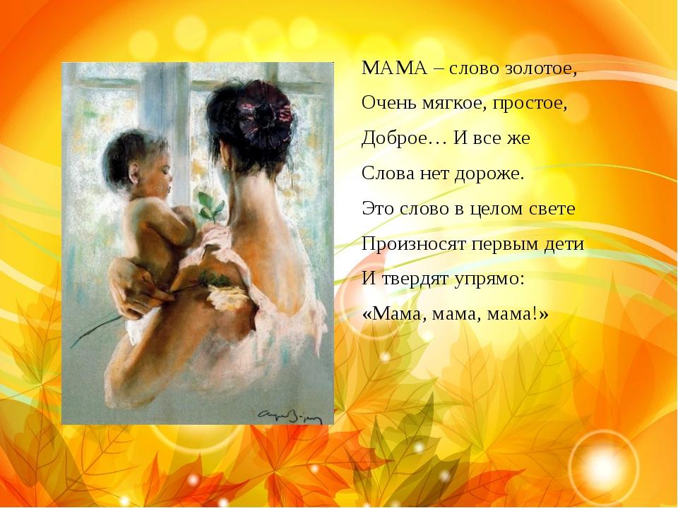 МАМА – слово золотое, Очень мягкое, простое, Доброе… И все же Слова нет дорож...