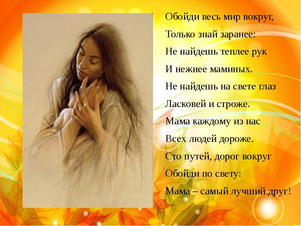 Обойди весь мир вокруг, Только знай заранее: Не найдешь теплее рук И нежнее м...