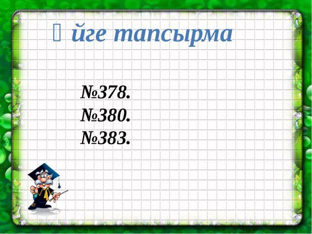 Үйге тапсырма №378. №380. №383.