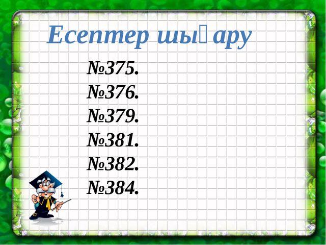 №375. №376. №379. №381. №382. №384. Есептер шығару