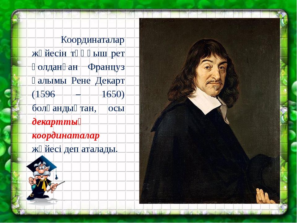 Координаталар жүйесін тұңғыш рет қолданған Француз ғалымы Рене Декарт (1596...