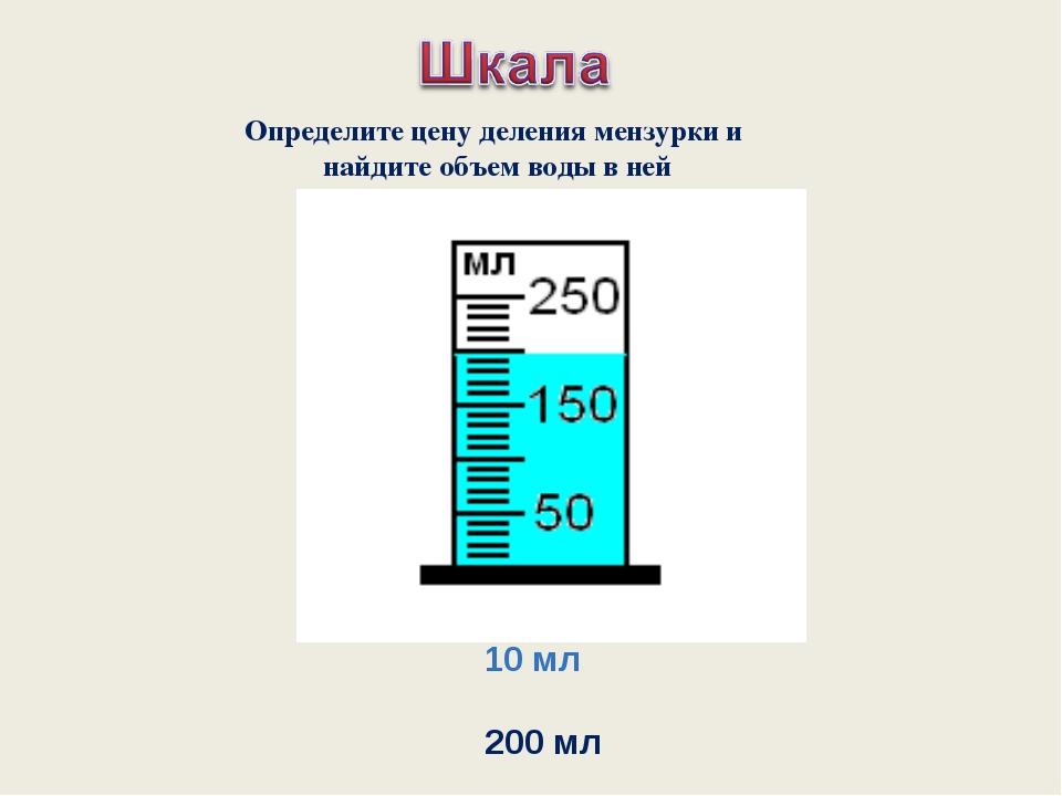10 мл 200 мл Определите цену деления мензурки и найдите объем воды в ней