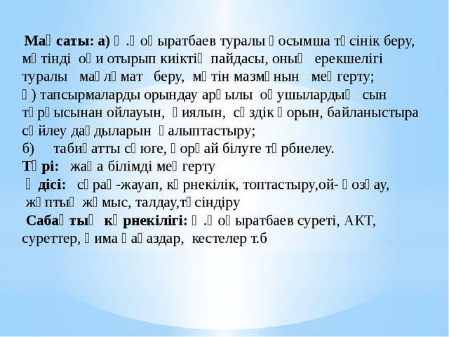 Мақсаты: а) Ә.Қоңыратбаев туралы қосымша түсінік беру, мәтінді оқи отырып ки...