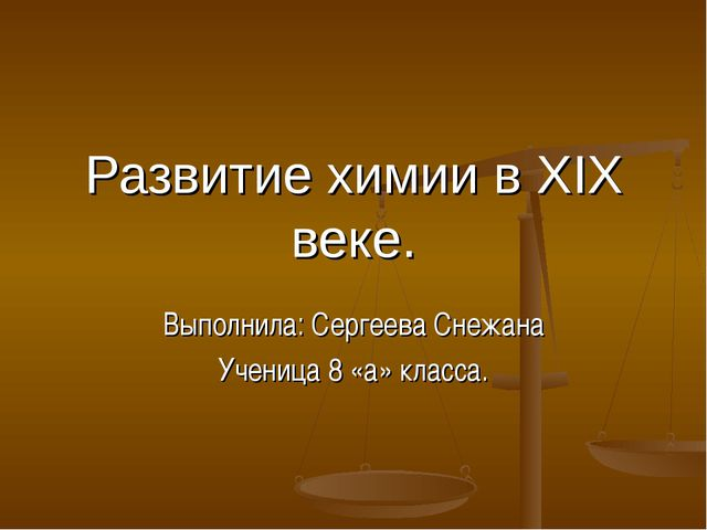 Развитие химии в ХIХ веке. Выполнила: Сергеева Снежана Ученица 8 «а» класса.