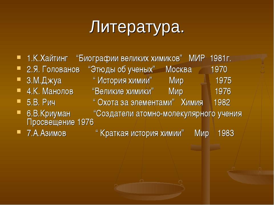 """Литература. 1.К.Хайтинг """"Биографии великих химиков"""" МИР 1981г. 2.Я. Голованов..."""
