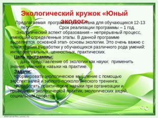 Экологический кружок «Юный эколог» Предлагаемая программа рассчитана для обуч
