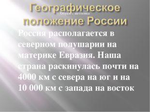 Россия располагается в северном полушарии на материке Евразия. Наша страна ра