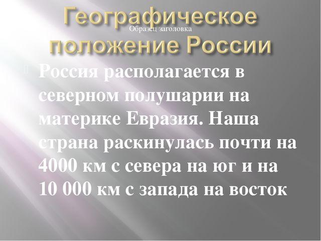 Россия располагается в северном полушарии на материке Евразия. Наша страна ра...