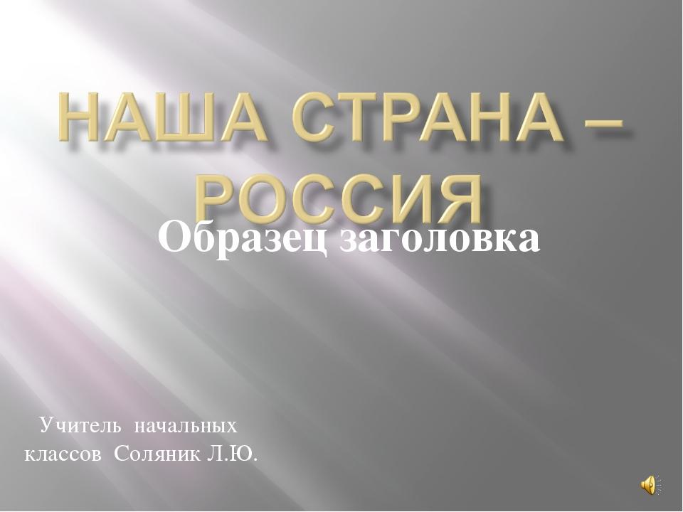 Учитель начальных классов Соляник Л.Ю.