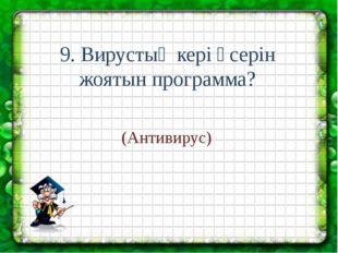 9. Вирустың кері әсерін жоятын программа? (Антивирус)