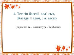 4. Тетігін бассаң алаңсыз, Жазады қалам, қағазсыз (пернетақта - клавиатура -