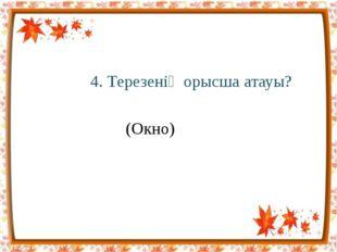 4. Терезенің орысша атауы? (Окно)