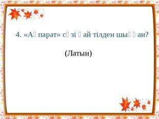 4. «Ақпарат» сөзі қай тілден шыққан? (Латын)