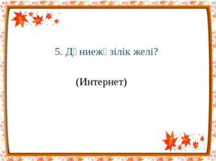 5. Дүниежүзілік желі? (Интернет)