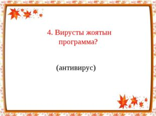 4. Вирусты жоятын программа? (антивирус)