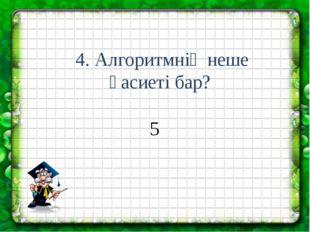 4. Алгоритмнің неше қасиеті бар? 5