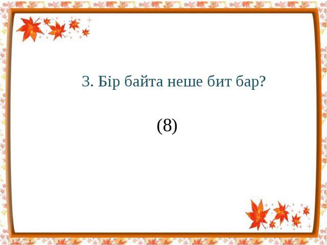 3. Бір байта неше бит бар? (8)
