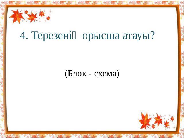 4. Терезенің орысша атауы? (Блок - схема)