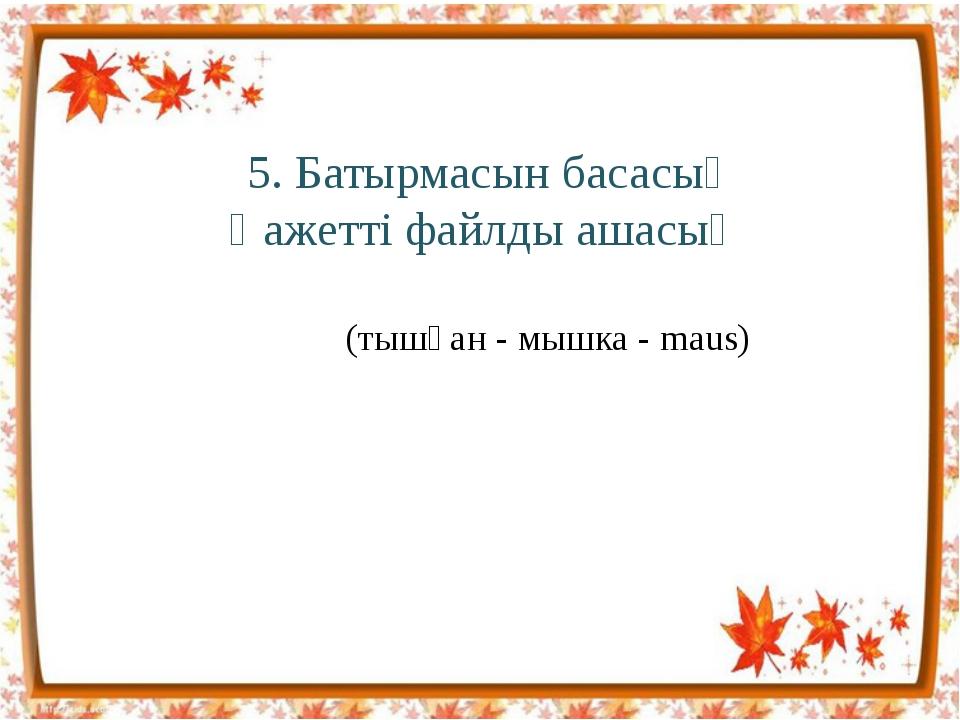 5. Батырмасын басасың Қажетті файлды ашасың (тышқан - мышка - maus)