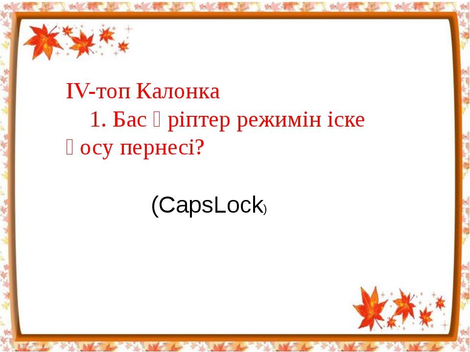 IV-топ Калонка 1. Бас әріптер режимін іске қосу пернесі? (CapsLock)