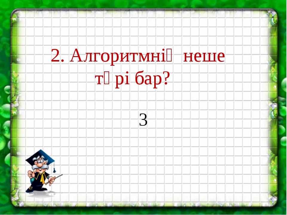 2. Алгоритмнің неше түрі бар? 3